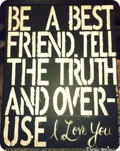 "Be a best friend. Tell the truth and over-use ""i love you"""
