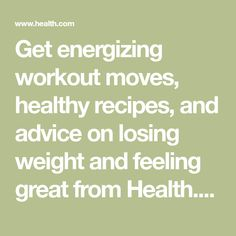 Get energizing workout moves, healthy recipes, and advice on losing weight and feeling great from Health.com. Find out how to manage diabetes and depression, prevent heart attacks, and more.