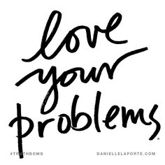 Love your problems. Subscribe: DanielleLaPorte.com #Truthbomb #Words #Quotes