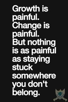 Growth is painful. Change is painful, but nothing is as painful as staying stuck somewhere you don't belong.