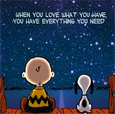 When you love what you have you have everything you need....L.Loe
