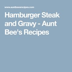 Hamburger Steak and Gravy - Aunt Bee's Recipes