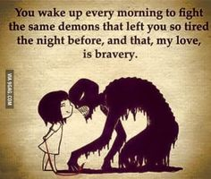 You wake up every morning to fight the same demons that left you so tired the night before, and that, my love, is bravery.