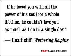 """""""If he loved you with all the power of his soul for a whole lifetime, he couldn't love you as much as I do in a single day."""" -Heathcliff, Wuthering Heights"""
