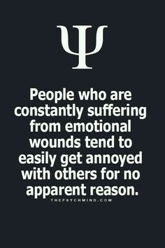 people who are constantly suffering from emotional wounds tend to easily get annoyed with others for no apparent reason.