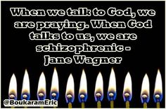 When we talk to God, we are praying. When God talks to us, we are schizophrenic - Jane Wagner