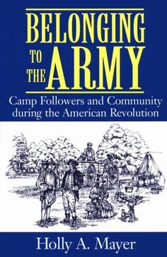 Belonging to the Army: Camp Followers and Community during the American Revolution by Holly Mayer