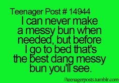 When you fail at a messy bun... is it like, too neat? How do you make a good or bad messy bun? WHAT?!