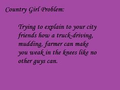 Well technically I'm a city girl...And technically I don't actual have a boy in mind... BUt plenty of girls don't understand my thing for cowboys