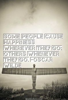 Some people cause happiness wherever they go; others whenever they go. ~Oscar Wilde #Happiness #Quotes