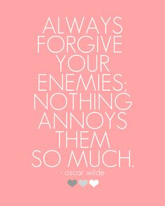 Always Forgive Your Enemies - Oscar Wilde