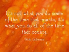 It's not what you do some of the time that counts, it's what you do all of the time that counts.