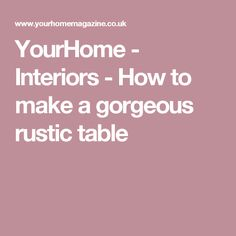 YourHome - Interiors - How to make a gorgeous rustic table