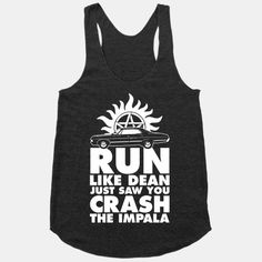 Run Like Dean Just Saw You Crash the Impala. | this shirt is completely non motivational. You stop and let him catch up with you and make out with him. Duh.