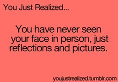 What if.... You didn't look like what you thought you looked like, because you've never actually seen yourself. Woah.