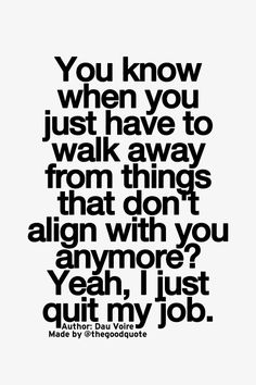 walking away from things that don't align with you anymore - yeah I just quit my job....