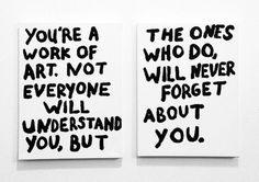 you're a work of art. not everyone will understand you, but the ones who do will never forget about you