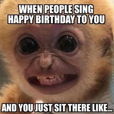 when people sing happy birthday to you and just sit there like...