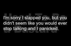 I'm sorry I slapped you, but you didn't seem like you would ever stop talking and I panicked.