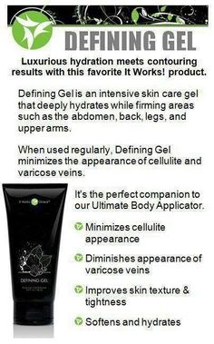 WWW.ITWORKSINFO.COM               ItWorks Defining Gel! Luxurious hydration meets contouring results. When used regularly, Defining Gel minimizes the appearance of cellulite, varicose veins and improves skins texture and firmness.  I use this on my entire body!   #itworks #itworksdefininggel