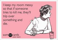 """I keep my room messy so that if someone tries to kill me, they'll trip over something and die."""