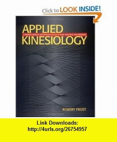 Applied Kinesiology A Training Manual and Reference Book of Basic Principles and Practices (9781556433740) Robert Frost , ISBN-10: 1556433743  , ISBN-13: 978-1556433740 ,  , tutorials , pdf , ebook , torrent , downloads , rapidshare , filesonic , hotfile , megaupload , fileserve