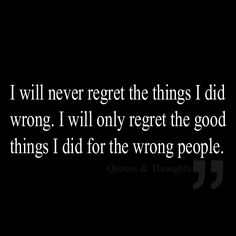 I will never regret the things I did wrong. I will only regret the good things I did for the wrong people.