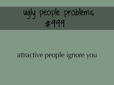 "People period ignore me. :/ and it sucks cause I'm an extrovert so I'm like ""LOOK! LOOK AT ME AND MY UGLINESS!!!! I AM UGLY AND I AM PROUD!!"""