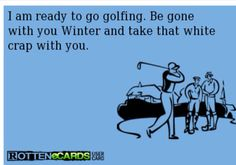 I am ready to go golfing.  Be gone with you Winter and take that white crap with you.