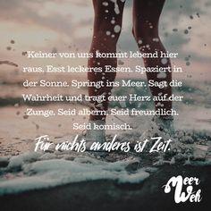 Visual Statements®️️ Keiner von uns kommt lebend hier raus. Esst leckeres Essen. Spaziert in der Sonne. Springt ins Meer. Sagt die Wahrheit und tragt euer Herz auf der Zunge. Seid albern. Seid freundlich. Seid komisch. Für nichts anderes ist Zeit. Sprüche / Zitate / Quotes / Meerweh / reisen / Fernweh / Wanderlust / Abenteuer / Strand / fliegen / Roadtrip / Meer / Sand / Landschaft / Sonnenuntergang / Sonnenaufgang