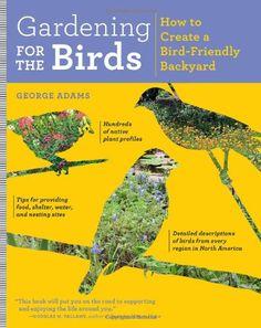 Gardening for the Birds: How to Create a Bird-Friendly Backyard/George Adams