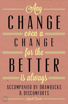 Any change, even a change for the better, is always accompanied by drawbacks & discomforts. - Albert Bennett