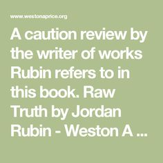 A caution review by the writer of works Rubin refers to in this book.   Raw Truth by Jordan Rubin - Weston A Price