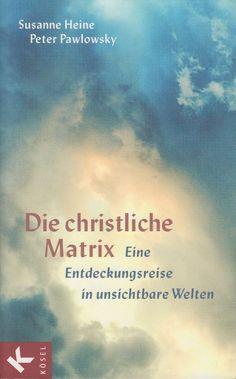 DIE CHRISTLICHE MATRIX Eine Entdeckungsreise in unsichtbare Welten Susanne Heine