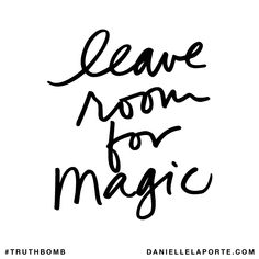 Leave room for magic. Subscribe: DanielleLaPorte.com #Truthbomb #Words #Quotes