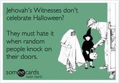 Jehovah's Witnesses don't celebrate Halloween? They must hate it when random people knock on their doors.