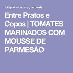 Entre Pratos e Copos   TOMATES MARINADOS COM MOUSSE DE PARMESÃO