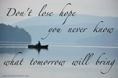 Don't  lose hope, you never know what tomorrow will bring