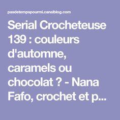 Serial Crocheteuse 139 : couleurs d'automne, caramels ou chocolat ? - Nana Fafo, crochet et petites histoires