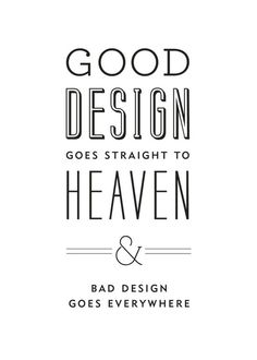 Good design goes to heaven. Bad design goes everywhere.