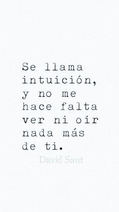 Se llama intuición, y ya no me hace falta ver ni oír nada más de ti. - David Sant Instagram: @david_sant