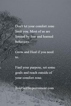 Don't let your comfort zone limit you. Most of us are limited by fear and learned behaviors.  Grow and Heal if you need to.  Find your purpose, set some goals and reach outside of your comfort zone.  BoldSelfImprovement.com