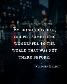 By Being Yourself, You put something wonderful in the world that was not there before.