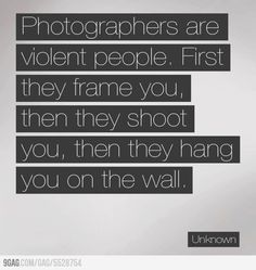 Photographers are really violent people
