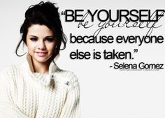 """Be Yourself because everyone else is taken."""