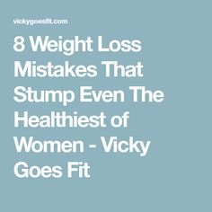 8 Weight Loss Mistakes That Stump Even The Healthiest of Women - Vicky Goes Fit
