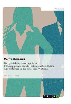 Die gesetzliche Frauenquote in Führungspositionen als Instrument beruflicher Gleichstellung in der deutschen Wirtschaft. GRIN: http://grin.to/hkO2k Amazon: http://grin.to/mieAu