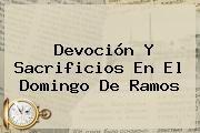 http://tecnoautos.com/wp-content/uploads/imagenes/tendencias/thumbs/devocion-y-sacrificios-en-el-domingo-de-ramos.jpg Domingo de Ramos. Devoción y sacrificios en el Domingo de Ramos, Enlaces, Imágenes, Videos y Tweets - http://tecnoautos.com/actualidad/domingo-de-ramos-devocion-y-sacrificios-en-el-domingo-de-ramos/