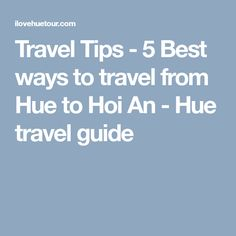 Travel Tips - 5 Best ways to travel from Hue to Hoi An - Hue travel guide