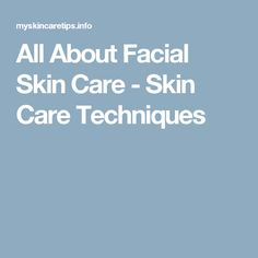 All About Facial Skin Care - Skin Care Techniques